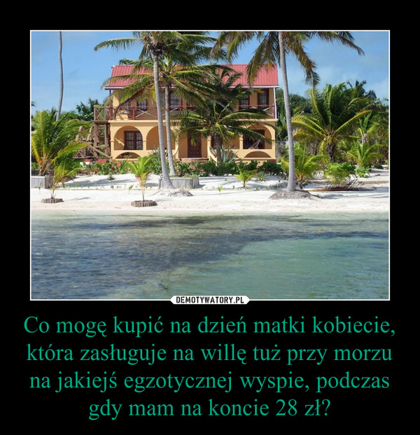 Co mogę kupić na dzień matki kobiecie, która zasługuje na willę tuż przy morzu na jakiejś egzotycznej wyspie, podczas gdy mam na koncie 28 zł? –