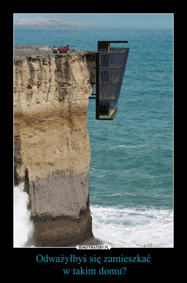 Odważyłbyś się zamieszkać w takim domu? –