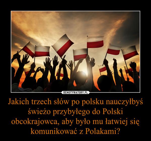 Jakich trzech słów po polsku nauczyłbyś świeżo przybyłego do Polski obcokrajowca, aby było mu łatwiej się komunikować z Polakami? –