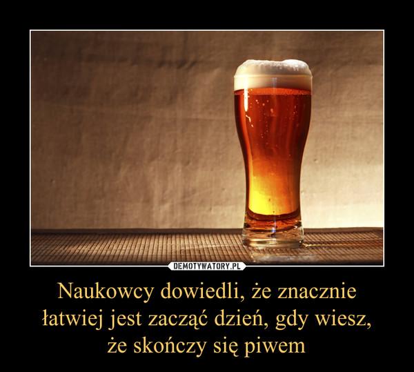 Naukowcy dowiedli, że znacznie łatwiej jest zacząć dzień, gdy wiesz, że skończy się piwem –