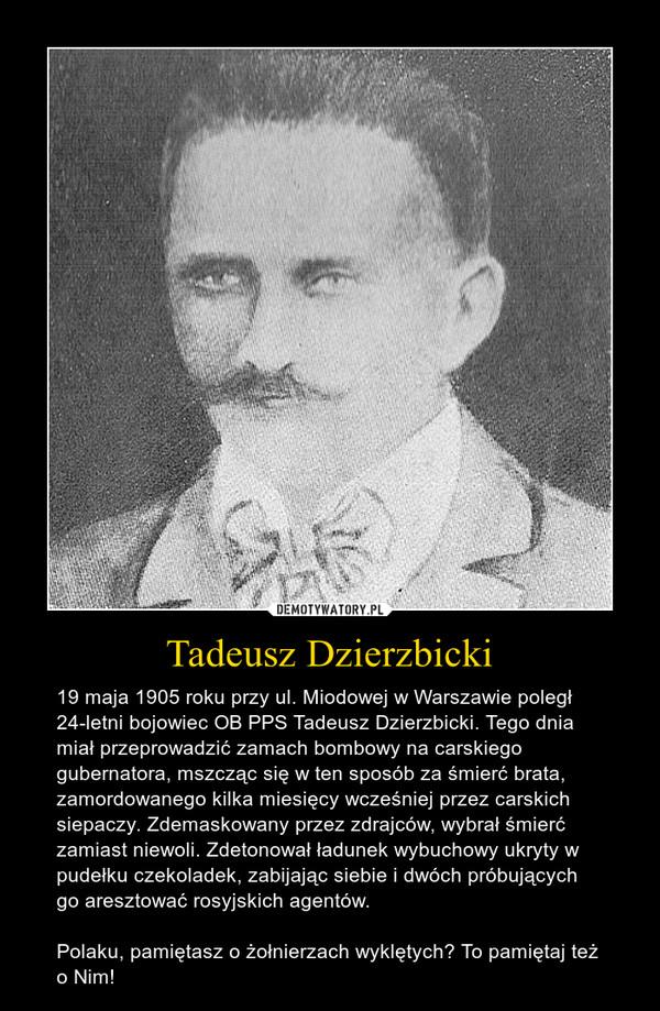 Tadeusz Dzierzbicki – 19 maja 1905 roku przy ul. Miodowej w Warszawie poległ 24-letni bojowiec OB PPS Tadeusz Dzierzbicki. Tego dnia miał przeprowadzić zamach bombowy na carskiego gubernatora, mszcząc się w ten sposób za śmierć brata, zamordowanego kilka miesięcy wcześniej przez carskich siepaczy. Zdemaskowany przez zdrajców, wybrał śmierć zamiast niewoli. Zdetonował ładunek wybuchowy ukryty w pudełku czekoladek, zabijając siebie i dwóch próbujących go aresztować rosyjskich agentów.Polaku, pamiętasz o żołnierzach wyklętych? To pamiętaj też o Nim!