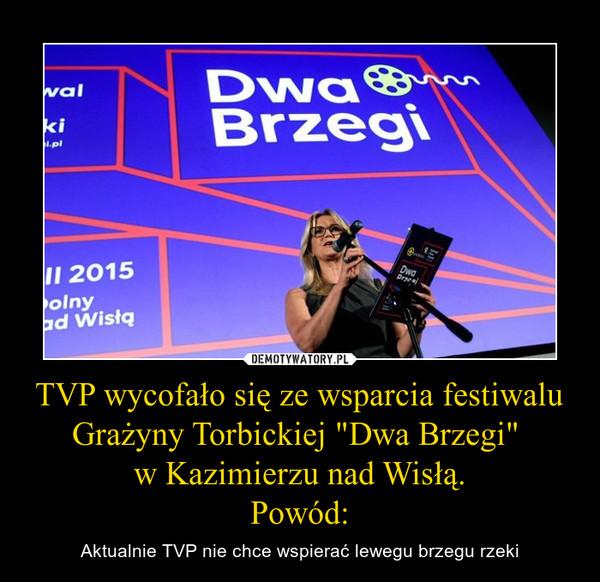 """TVP wycofało się ze wsparcia festiwalu Grażyny Torbickiej """"Dwa Brzegi"""" w Kazimierzu nad Wisłą.Powód: – Aktualnie TVP nie chce wspierać lewegu brzegu rzeki"""