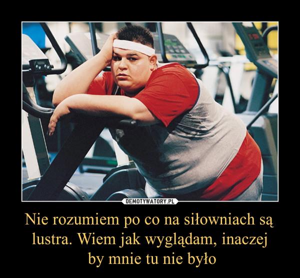 Nie rozumiem po co na siłowniach są lustra. Wiem jak wyglądam, inaczej by mnie tu nie było –
