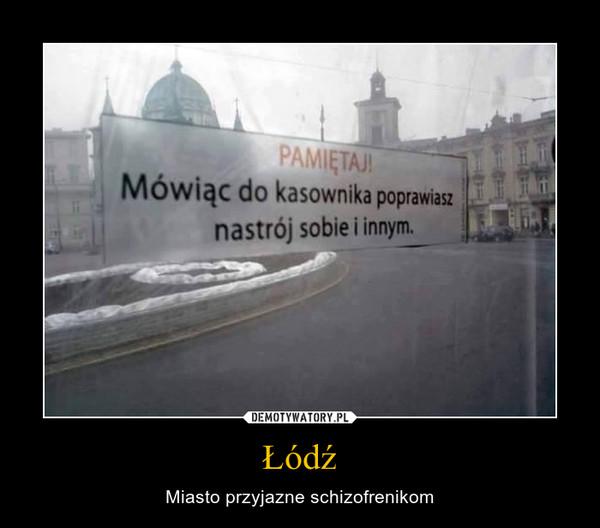 Łódź – Miasto przyjazne schizofrenikom PAMIĘTAJ!Mówiąc do kasownika poprawiasz nastrój sobie i innym.