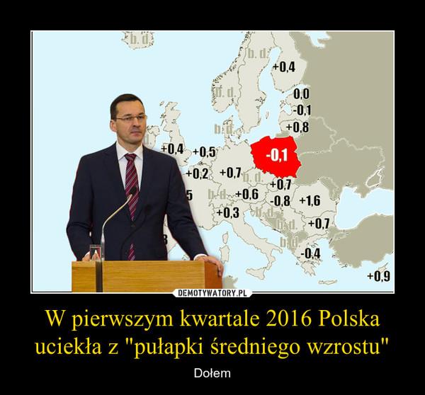 """W pierwszym kwartale 2016 Polska uciekła z """"pułapki średniego wzrostu"""" – Dołem"""