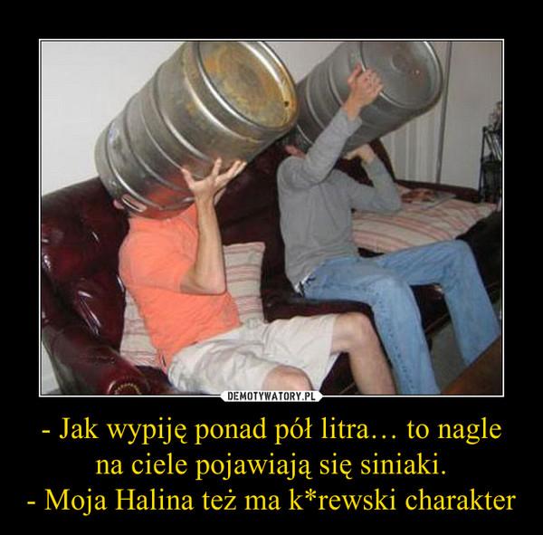 - Jak wypiję ponad pół litra… to nagle na ciele pojawiają się siniaki.- Moja Halina też ma k*rewski charakter –