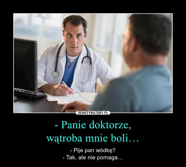 - Panie doktorze,wątroba mnie boli… – - Pije pan wódkę?- Tak, ale nie pomaga…