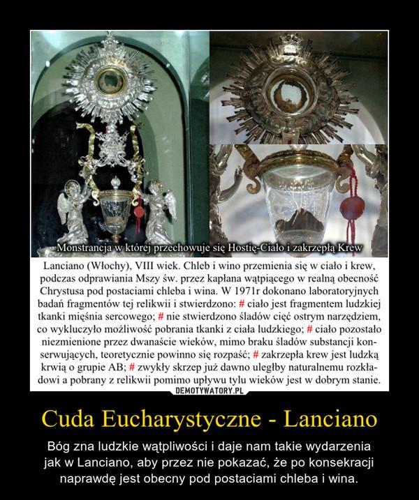 Cuda Eucharystyczne - Lanciano – Bóg zna ludzkie wątpliwości i daje nam takie wydarzeniajak w Lanciano, aby przez nie pokazać, że po konsekracjinaprawdę jest obecny pod postaciami chleba i wina.