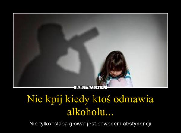 """Nie kpij kiedy ktoś odmawia alkoholu... – Nie tylko """"słaba głowa"""" jest powodem abstynencji"""