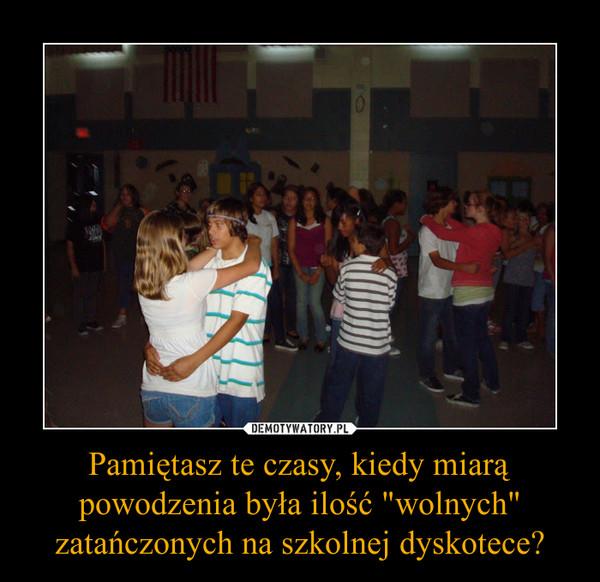"""Pamiętasz te czasy, kiedy miarą powodzenia była ilość """"wolnych"""" zatańczonych na szkolnej dyskotece? –"""