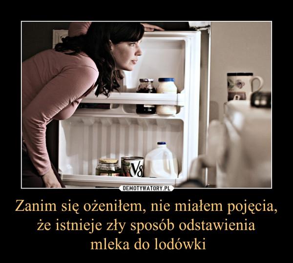 Zanim się ożeniłem, nie miałem pojęcia, że istnieje zły sposób odstawienia mleka do lodówki –