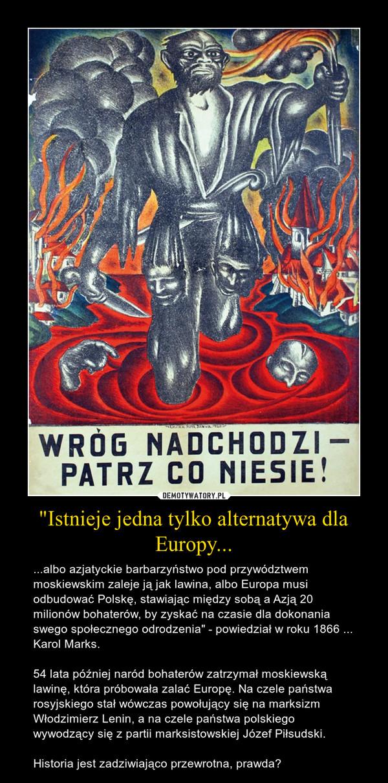 """""""Istnieje jedna tylko alternatywa dla Europy... – ...albo azjatyckie barbarzyństwo pod przywództwem moskiewskim zaleje ją jak lawina, albo Europa musi odbudować Polskę, stawiając między sobą a Azją 20 milionów bohaterów, by zyskać na czasie dla dokonania swego społecznego odrodzenia"""" - powiedział w roku 1866 ... Karol Marks.54 lata później naród bohaterów zatrzymał moskiewską lawinę, która próbowała zalać Europę. Na czele państwa rosyjskiego stał wówczas powołujący się na marksizm Włodzimierz Lenin, a na czele państwa polskiego wywodzący się z partii marksistowskiej Józef Piłsudski.Historia jest zadziwiająco przewrotna, prawda?"""