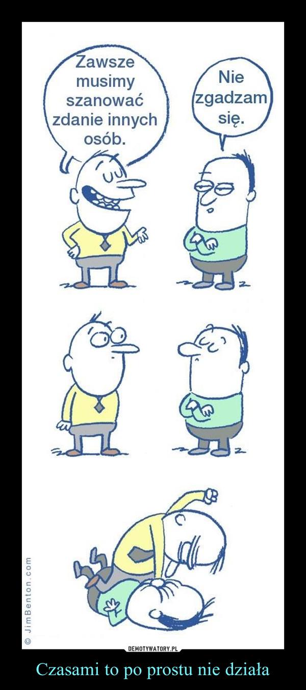 Czasami to po prostu nie działa –  Zawsze musimy szanować zdanie innych osób.Nie zgadzam się.