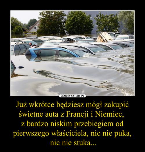 Już wkrótce będziesz mógł zakupić świetne auta z Francji i Niemiec,  z bardzo niskim przebiegiem od pierwszego właściciela, nic nie puka,  nic nie stuka...