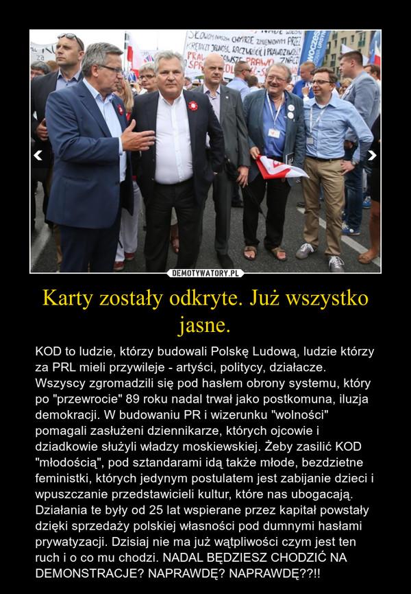 """Karty zostały odkryte. Już wszystko jasne. – KOD to ludzie, którzy budowali Polskę Ludową, ludzie którzy za PRL mieli przywileje - artyści, politycy, działacze. Wszyscy zgromadzili się pod hasłem obrony systemu, który po """"przewrocie"""" 89 roku nadal trwał jako postkomuna, iluzja demokracji. W budowaniu PR i wizerunku """"wolności"""" pomagali zasłużeni dziennikarze, których ojcowie i dziadkowie służyli władzy moskiewskiej. Żeby zasilić KOD """"młodością"""", pod sztandarami idą także młode, bezdzietne feministki, których jedynym postulatem jest zabijanie dzieci i wpuszczanie przedstawicieli kultur, które nas ubogacają. Działania te były od 25 lat wspierane przez kapitał powstały dzięki sprzedaży polskiej własności pod dumnymi hasłami prywatyzacji. Dzisiaj nie ma już wątpliwości czym jest ten ruch i o co mu chodzi. NADAL BĘDZIESZ CHODZIĆ NA DEMONSTRACJE? NAPRAWDĘ? NAPRAWDĘ??!!"""