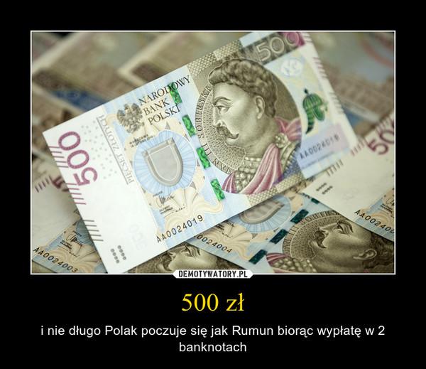 500 zł – i nie długo Polak poczuje się jak Rumun biorąc wypłatę w 2 banknotach