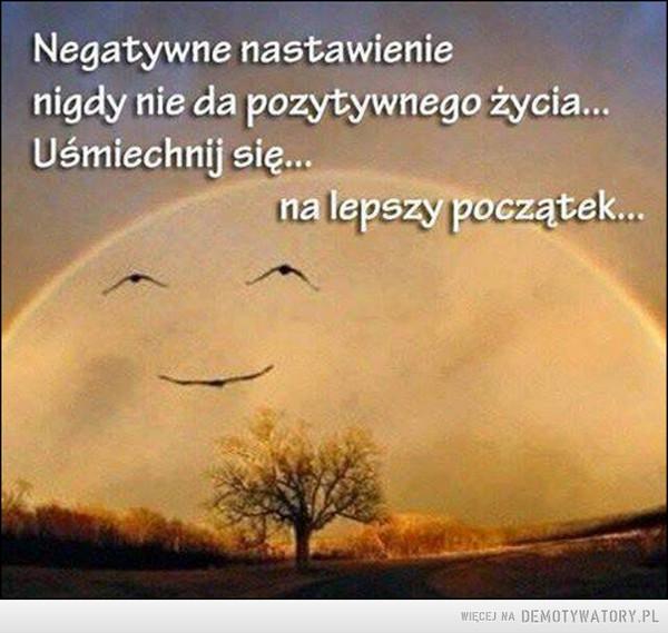 Negatywne myśli wywołują negatywne skutki –  Negatywne nastawienie nigdy nie da pozytywnego życia...Uśmiechnij się...na lepszy początek...