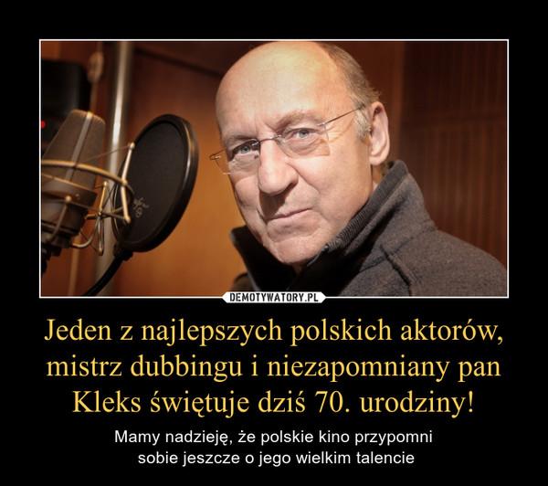 Jeden z najlepszych polskich aktorów, mistrz dubbingu i niezapomniany pan Kleks świętuje dziś 70. urodziny! – Mamy nadzieję, że polskie kino przypomni sobie jeszcze o jego wielkim talencie