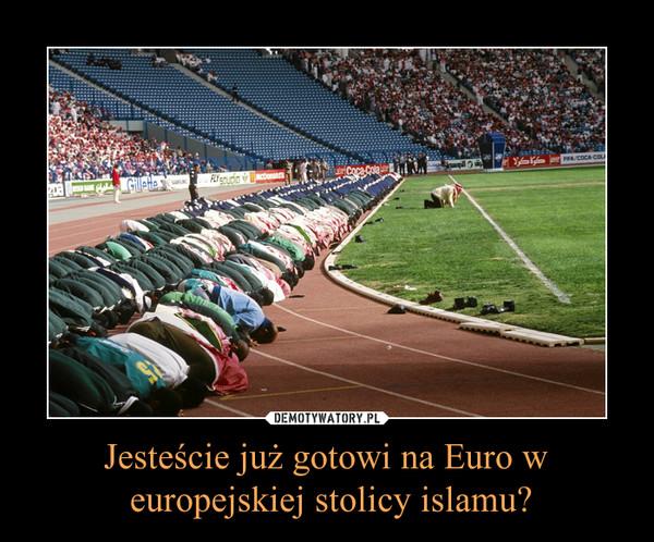 Jesteście już gotowi na Euro w europejskiej stolicy islamu? –
