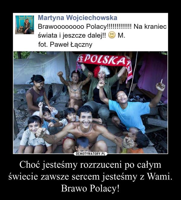 Choć jesteśmy rozrzuceni po całym świecie zawsze sercem jesteśmy z Wami. Brawo Polacy! –