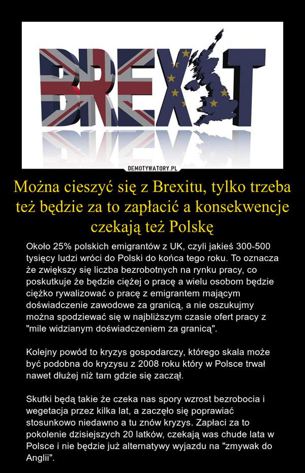 """Można cieszyć się z Brexitu, tylko trzeba też będzie za to zapłacić a konsekwencje czekają też Polskę – Około 25% polskich emigrantów z UK, czyli jakieś 300-500 tysięcy ludzi wróci do Polski do końca tego roku. To oznacza że zwiększy się liczba bezrobotnych na rynku pracy, co poskutkuje że będzie ciężej o pracę a wielu osobom będzie ciężko rywalizować o pracę z emigrantem mającym doświadczenie zawodowe za granicą, a nie oszukujmy można spodziewać się w najbliższym czasie ofert pracy z """"mile widzianym doświadczeniem za granicą"""".Kolejny powód to kryzys gospodarczy, którego skala może być podobna do kryzysu z 2008 roku który w Polsce trwał nawet dłużej niż tam gdzie się zaczął. Skutki będą takie że czeka nas spory wzrost bezrobocia i wegetacja przez kilka lat, a zaczęło się poprawiać stosunkowo niedawno a tu znów kryzys. Zapłaci za to pokolenie dzisiejszych 20 latków, czekają was chude lata w Polsce i nie będzie już alternatywy wyjazdu na """"zmywak do Anglii""""."""