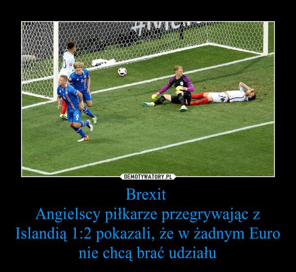 Brexit Angielscy piłkarze przegrywając z Islandią 1:2 pokazali, że w żadnym Euro nie chcą brać udziału –