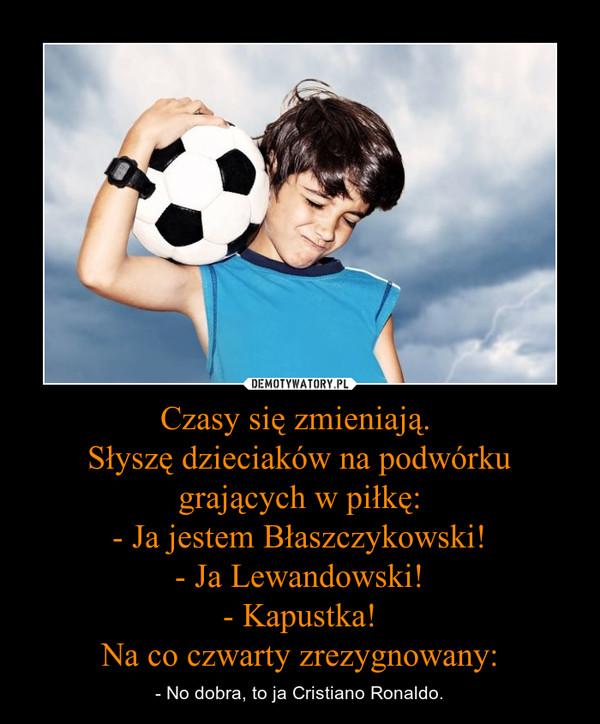 Czasy się zmieniają.  Słyszę dzieciaków na podwórku grających w piłkę: - Ja jestem Błaszczykowski! - Ja Lewandowski! - Kapustka! Na co czwarty zrezygnowany: