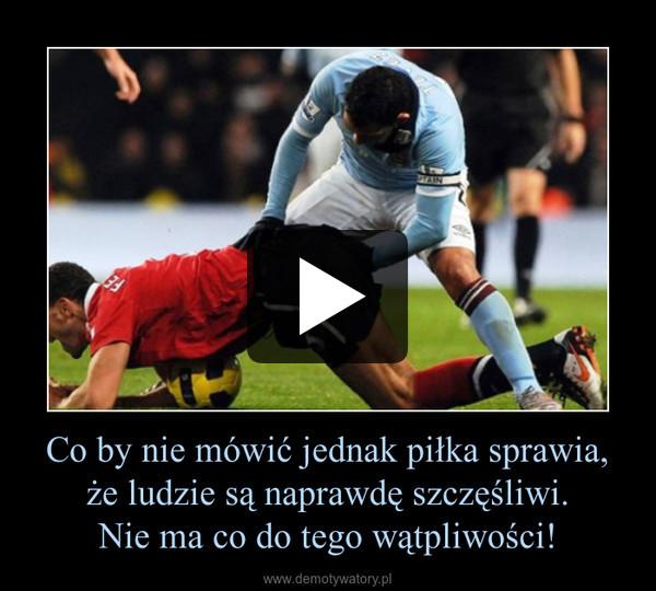 Co by nie mówić jednak piłka sprawia, że ludzie są naprawdę szczęśliwi.Nie ma co do tego wątpliwości! –