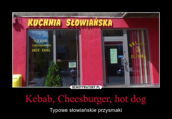 Kebab, Cheesburger, hot dog – Typowe słowiańskie przysmaki