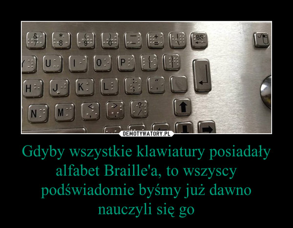 Gdyby wszystkie klawiatury posiadały alfabet Braille'a, to wszyscy podświadomie byśmy już dawno nauczyli się go –