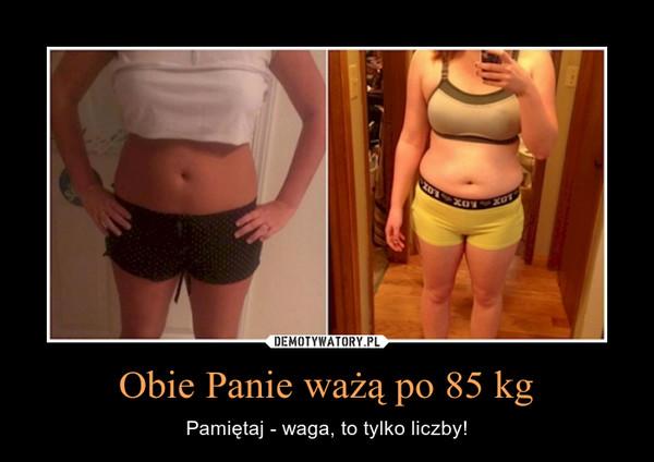 Obie Panie ważą po 85 kg – Pamiętaj - waga, to tylko liczby!