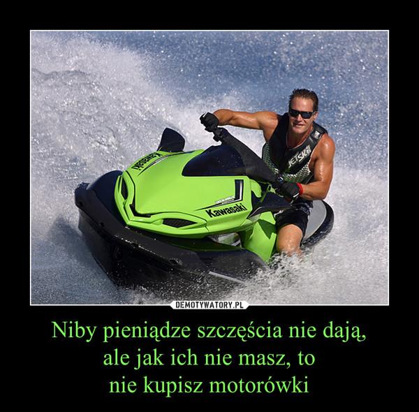 Niby pieniądze szczęścia nie dają, ale jak ich nie masz, to nie kupisz motorówki –