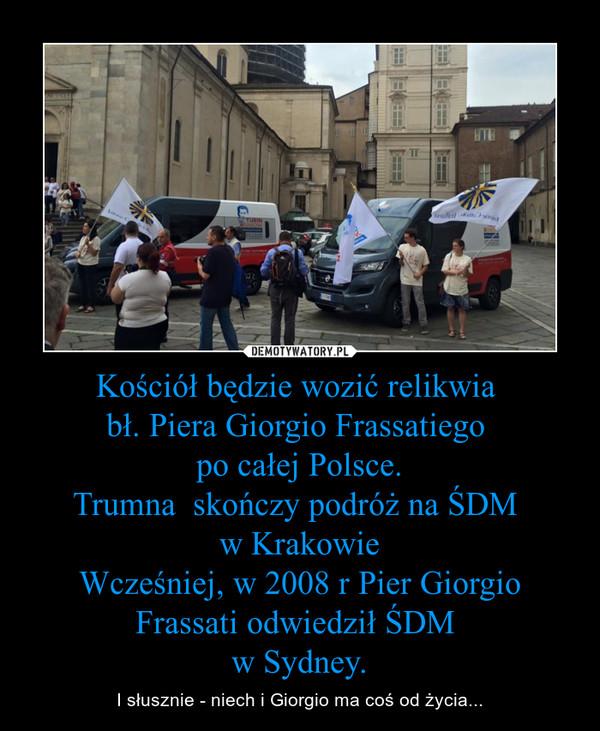 Kościół będzie wozić relikwia bł. Piera Giorgio Frassatiego po całej Polsce.Trumna  skończy podróż na ŚDM w KrakowieWcześniej, w 2008 r Pier Giorgio Frassati odwiedził ŚDM w Sydney. – I słusznie - niech i Giorgio ma coś od życia...