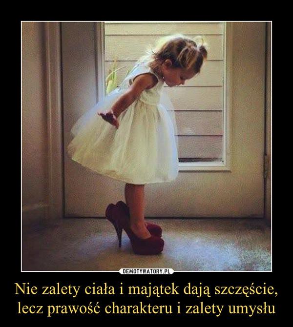 Nie zalety ciała i majątek dają szczęście,lecz prawość charakteru i zalety umysłu –