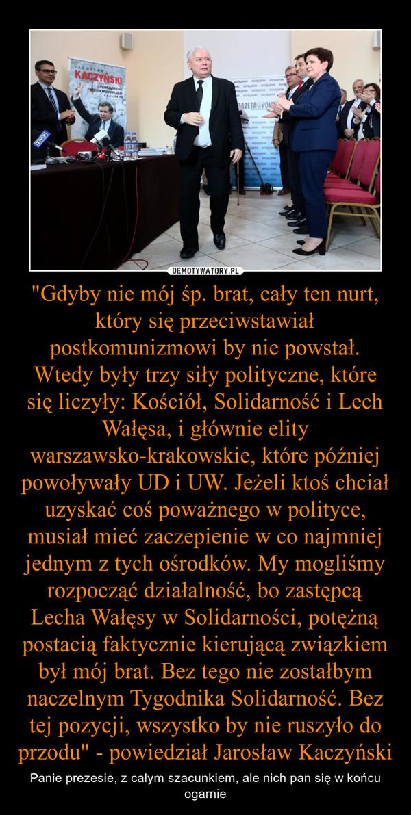 """""""Gdyby nie mój śp. brat, cały ten nurt, który się przeciwstawiał postkomunizmowi by nie powstał. Wtedy były trzy siły polityczne, które się liczyły: Kościół, Solidarność i Lech Wałęsa, i głównie elity warszawsko-krakowskie, które później powoływały UD i U – Panie prezesie, z całym szacunkiem, ale nich pan się w końcu ogarnie"""