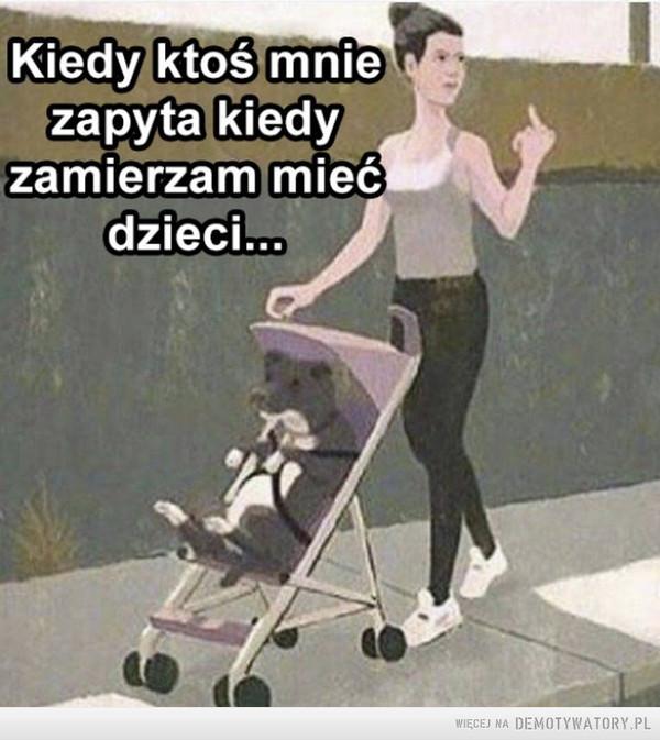 Kiedy jesteś silną i niezależną kobietą –  Kiedy ktoś mnie zapyta kiedy zamierzam mieć dzieci...
