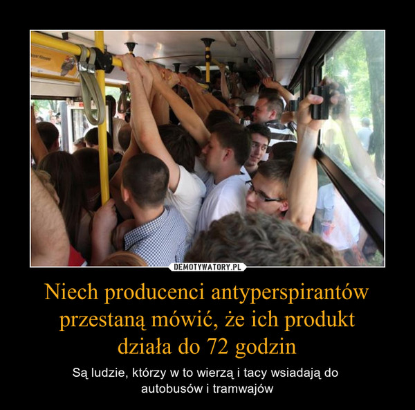 Niech producenci antyperspirantów przestaną mówić, że ich produktdziała do 72 godzin – Są ludzie, którzy w to wierzą i tacy wsiadają do autobusów i tramwajów