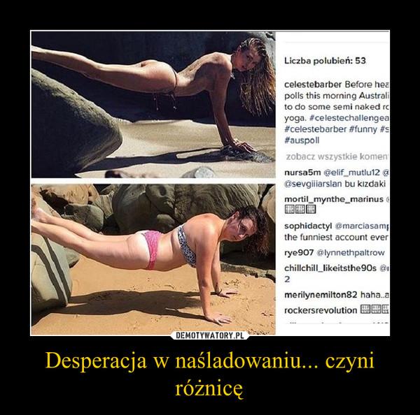 Desperacja w naśladowaniu... czyni różnicę –