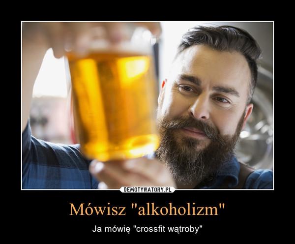 """Mówisz """"alkoholizm"""" – Ja mówię """"crossfit wątroby"""""""