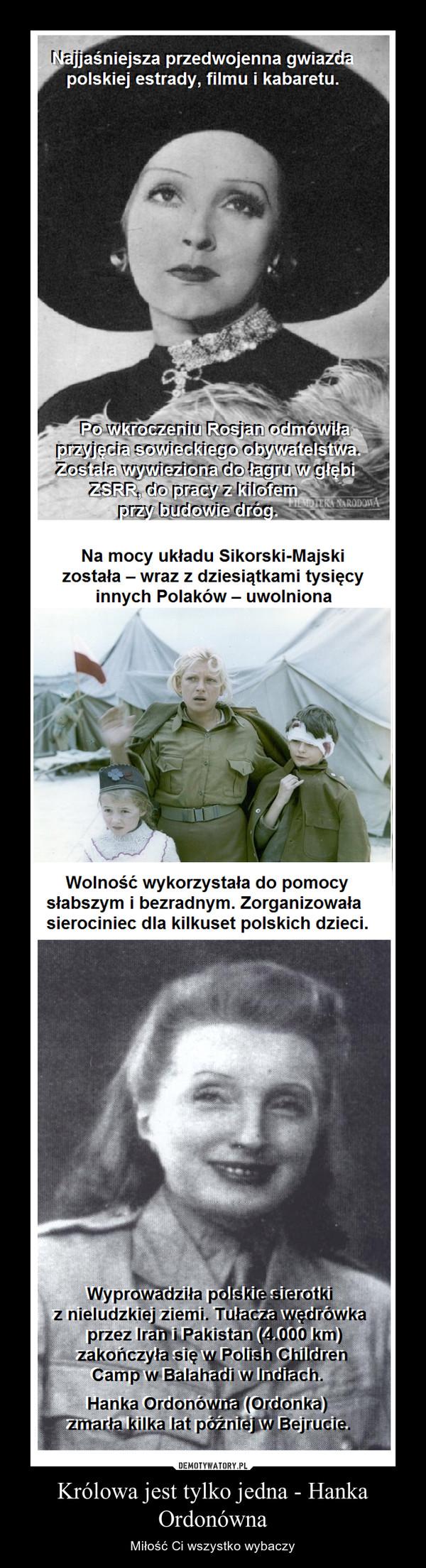 Królowa jest tylko jedna - Hanka Ordonówna – Miłość Ci wszystko wybaczy Najjaśniejsza przedwojenna gwiazdapolskiej estrady, filmu i kabaretu.Na mocy układu Sikorski-Majskizostała - wraz z dziesiątkami tysięcyinnych Polaków - uwolnionaWolność wykorzystała do pomocysłabszym i bezradnym. Zorganizowałasierociniec dla kilkuset polskich dzieci.