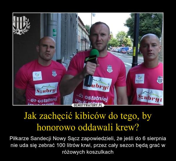Jak zachęcić kibiców do tego, by honorowo oddawali krew? – Piłkarze Sandecji Nowy Sącz zapowiedzieli, że jeśli do 6 sierpnia nie uda się zebrać 100 litrów krwi, przez cały sezon będą grać w różowych koszulkach