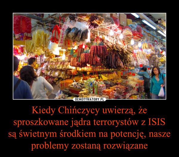 Kiedy Chińczycy uwierzą, że sproszkowane jądra terrorystów z ISIS są świetnym środkiem na potencję, nasze problemy zostaną rozwiązane –