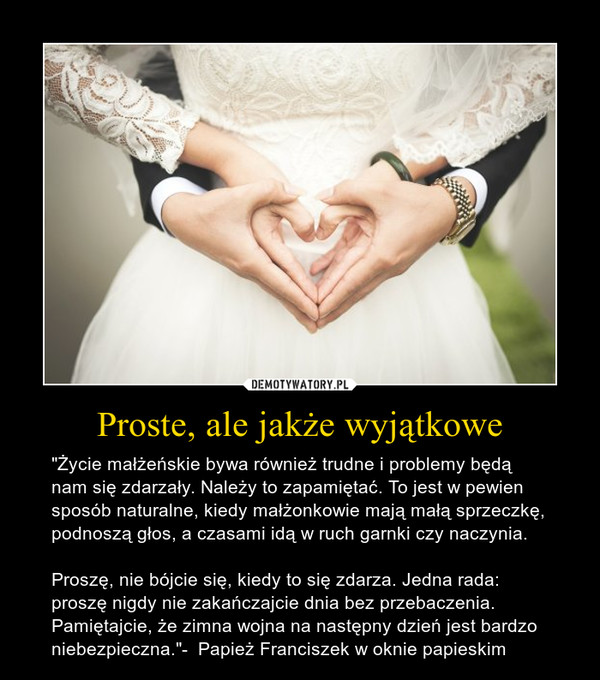 """Proste, ale jakże wyjątkowe – """"Życie małżeńskie bywa również trudne i problemy będą nam się zdarzały. Należy to zapamiętać. To jest w pewien sposób naturalne, kiedy małżonkowie mają małą sprzeczkę, podnoszą głos, a czasami idą w ruch garnki czy naczynia. Proszę, nie bójcie się, kiedy to się zdarza. Jedna rada: proszę nigdy nie zakańczajcie dnia bez przebaczenia. Pamiętajcie, że zimna wojna na następny dzień jest bardzo niebezpieczna.""""-  Papież Franciszek w oknie papieskim"""