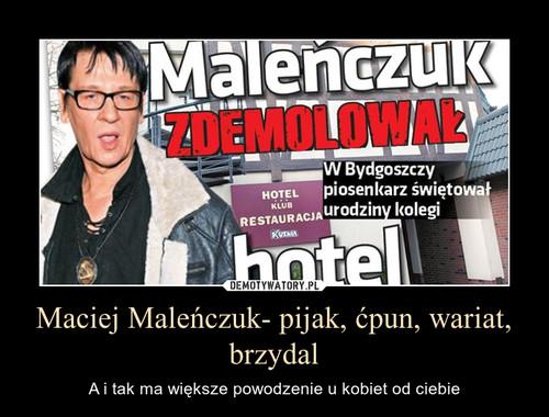 Maciej Maleńczuk- pijak, ćpun, wariat, brzydal