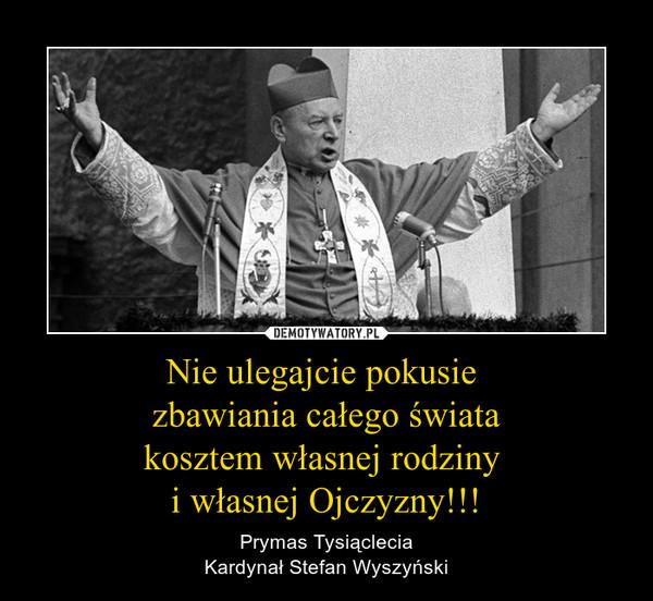 Nie ulegajcie pokusie zbawiania całego światakosztem własnej rodziny i własnej Ojczyzny!!! – Prymas TysiącleciaKardynał Stefan Wyszyński