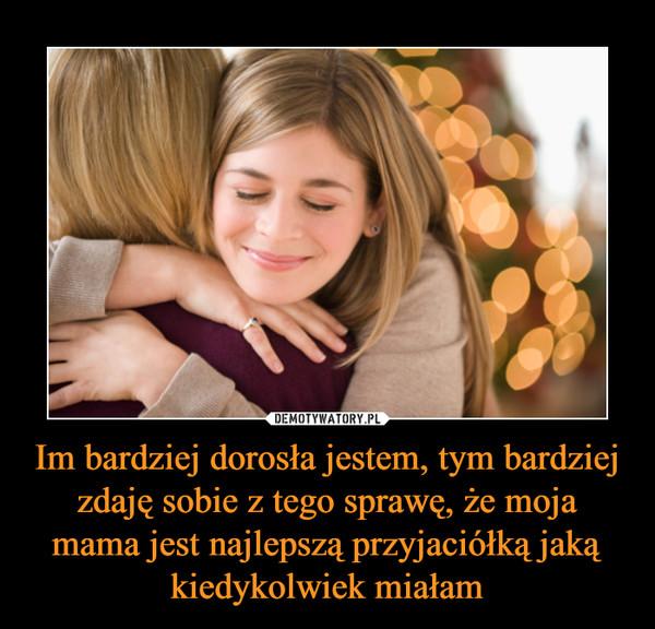 Im bardziej dorosła jestem, tym bardziej zdaję sobie z tego sprawę, że moja mama jest najlepszą przyjaciółką jaką kiedykolwiek miałam –