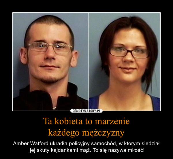 Ta kobieta to marzeniekażdego mężczyzny – Amber Watford ukradła policyjny samochód, w którym siedział jej skuty kajdankami mąż. To się nazywa miłość!