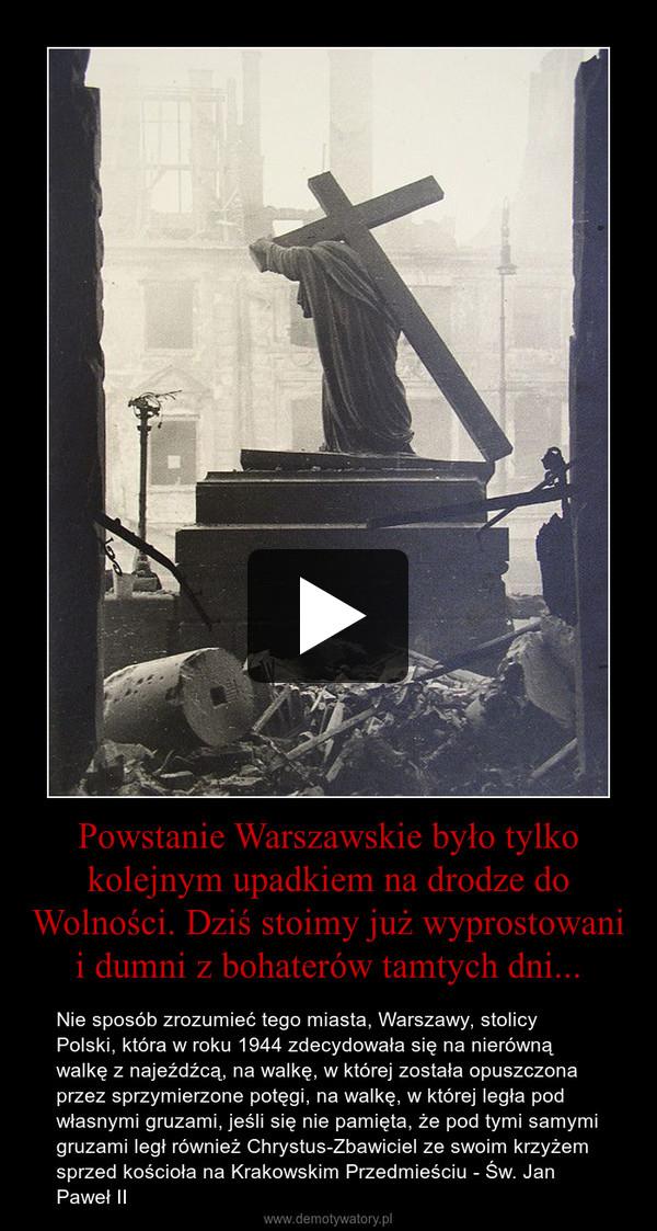 Powstanie Warszawskie było tylko kolejnym upadkiem na drodze do Wolności. Dziś stoimy już wyprostowani i dumni z bohaterów tamtych dni... – Nie sposób zrozumieć tego miasta, Warszawy, stolicy Polski, która w roku 1944 zdecydowała się na nierówną walkę z najeźdźcą, na walkę, w której została opuszczona przez sprzymierzone potęgi, na walkę, w której legła pod własnymi gruzami, jeśli się nie pamięta, że pod tymi samymi gruzami legł również Chrystus-Zbawiciel ze swoim krzyżem sprzed kościoła na Krakowskim Przedmieściu - Św. Jan Paweł II