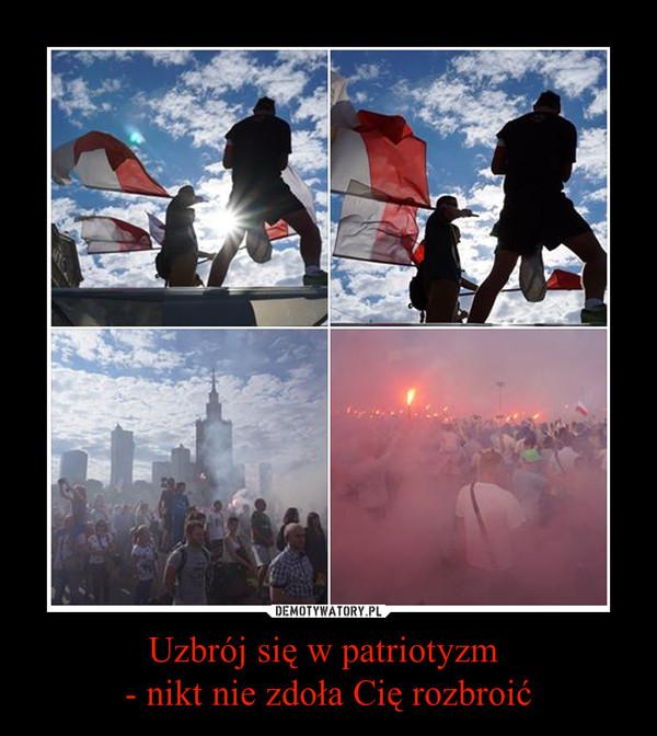 Uzbrój się w patriotyzm - nikt nie zdoła Cię rozbroić –