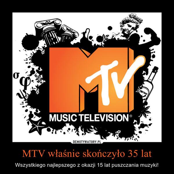 MTV właśnie skończyło 35 lat – Wszystkiego najlepszego z okazji 15 lat puszczania muzyki! MTV MUSIC TELEVISION